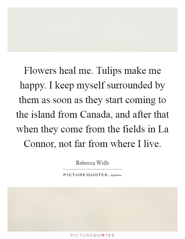 Flowers heal me. Tulips make me happy. I keep myself surrounded by them as soon as they start coming to the island from Canada, and after that when they come from the fields in La Connor, not far from where I live Picture Quote #1