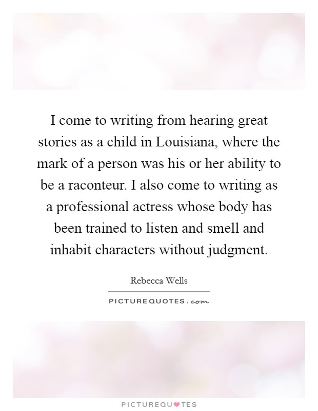 I come to writing from hearing great stories as a child in Louisiana, where the mark of a person was his or her ability to be a raconteur. I also come to writing as a professional actress whose body has been trained to listen and smell and inhabit characters without judgment Picture Quote #1