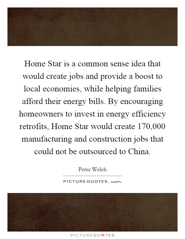 Home Star is a common sense idea that would create jobs and provide a boost to local economies, while helping families afford their energy bills. By encouraging homeowners to invest in energy efficiency retrofits, Home Star would create 170,000 manufacturing and construction jobs that could not be outsourced to China Picture Quote #1