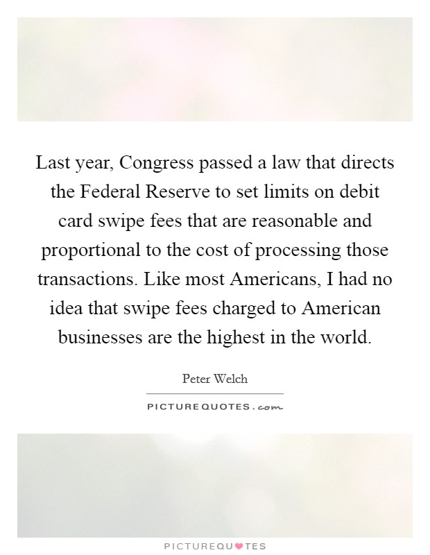 Last year, Congress passed a law that directs the Federal Reserve to set limits on debit card swipe fees that are reasonable and proportional to the cost of processing those transactions. Like most Americans, I had no idea that swipe fees charged to American businesses are the highest in the world Picture Quote #1