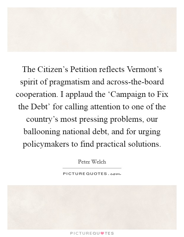 The Citizen's Petition reflects Vermont's spirit of pragmatism and across-the-board cooperation. I applaud the 'Campaign to Fix the Debt' for calling attention to one of the country's most pressing problems, our ballooning national debt, and for urging policymakers to find practical solutions Picture Quote #1