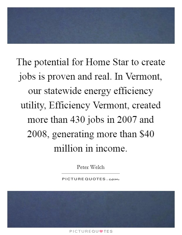 The potential for Home Star to create jobs is proven and real. In Vermont, our statewide energy efficiency utility, Efficiency Vermont, created more than 430 jobs in 2007 and 2008, generating more than $40 million in income Picture Quote #1
