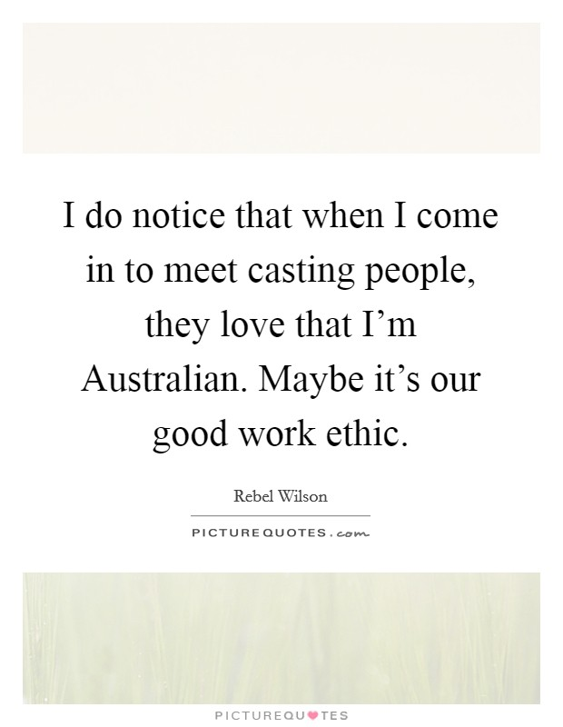 I do notice that when I come in to meet casting people, they love that I'm Australian. Maybe it's our good work ethic Picture Quote #1