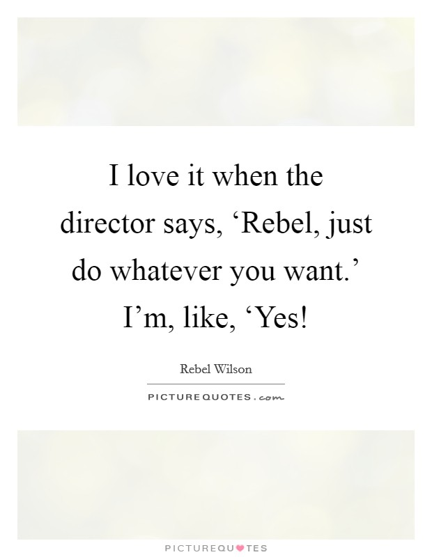 I love it when the director says, 'Rebel, just do whatever you want.' I'm, like, 'Yes! Picture Quote #1