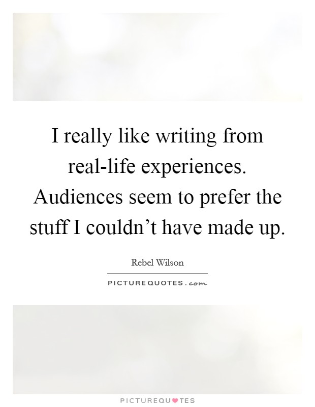 I really like writing from real-life experiences. Audiences seem to prefer the stuff I couldn't have made up Picture Quote #1