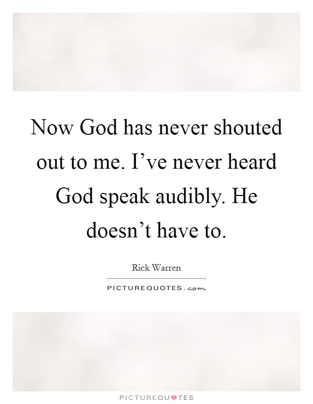 Now God has never shouted out to me. I've never heard God speak audibly. He doesn't have to Picture Quote #1