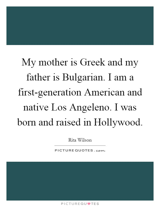 My mother is Greek and my father is Bulgarian. I am a first-generation American and native Los Angeleno. I was born and raised in Hollywood Picture Quote #1
