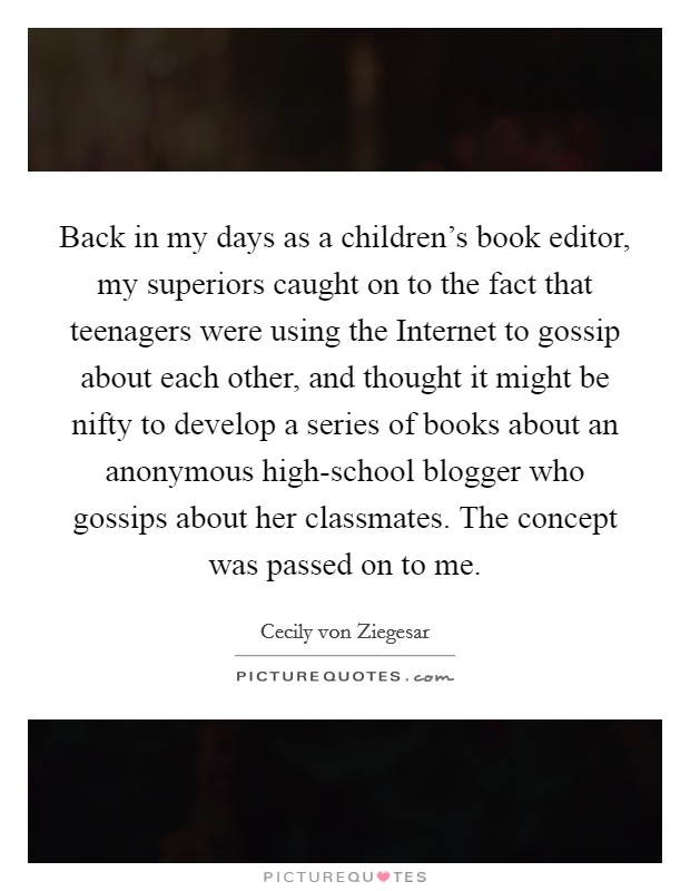 Back in my days as a children's book editor, my superiors caught on to the fact that teenagers were using the Internet to gossip about each other, and thought it might be nifty to develop a series of books about an anonymous high-school blogger who gossips about her classmates. The concept was passed on to me Picture Quote #1