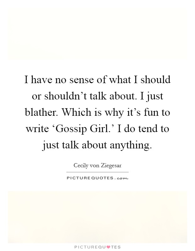 I have no sense of what I should or shouldn't talk about. I just blather. Which is why it's fun to write 'Gossip Girl.' I do tend to just talk about anything Picture Quote #1