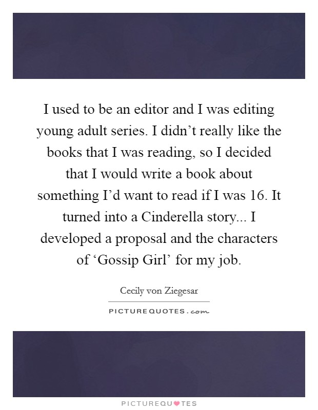 I used to be an editor and I was editing young adult series. I didn't really like the books that I was reading, so I decided that I would write a book about something I'd want to read if I was 16. It turned into a Cinderella story... I developed a proposal and the characters of 'Gossip Girl' for my job Picture Quote #1