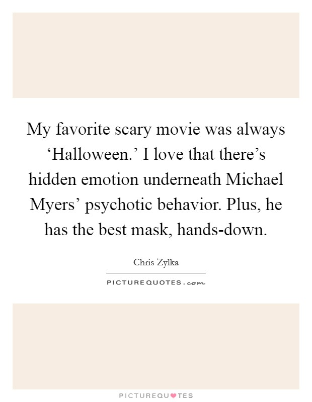 My favorite scary movie was always 'Halloween.' I love that there's hidden emotion underneath Michael Myers' psychotic behavior. Plus, he has the best mask, hands-down Picture Quote #1