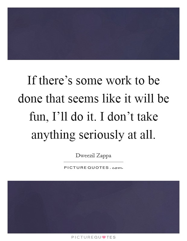 If there's some work to be done that seems like it will be fun, I'll do it. I don't take anything seriously at all Picture Quote #1