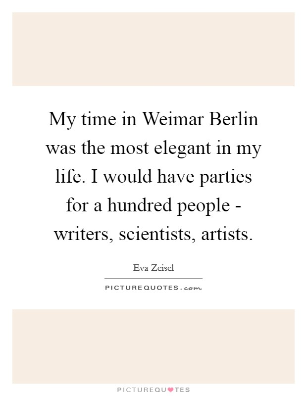 My time in Weimar Berlin was the most elegant in my life. I would have parties for a hundred people - writers, scientists, artists Picture Quote #1