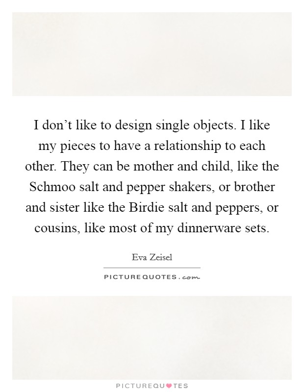 I don't like to design single objects. I like my pieces to have a relationship to each other. They can be mother and child, like the Schmoo salt and pepper shakers, or brother and sister like the Birdie salt and peppers, or cousins, like most of my dinnerware sets Picture Quote #1