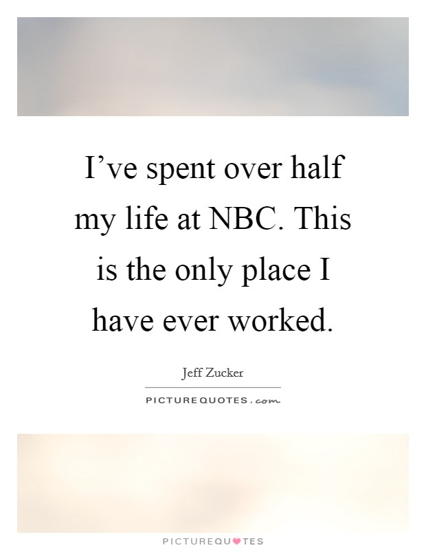 I've spent over half my life at NBC. This is the only place I have ever worked Picture Quote #1