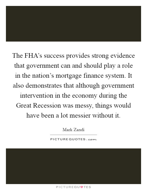 The FHA's success provides strong evidence that government can and should play a role in the nation's mortgage finance system. It also demonstrates that although government intervention in the economy during the Great Recession was messy, things would have been a lot messier without it Picture Quote #1