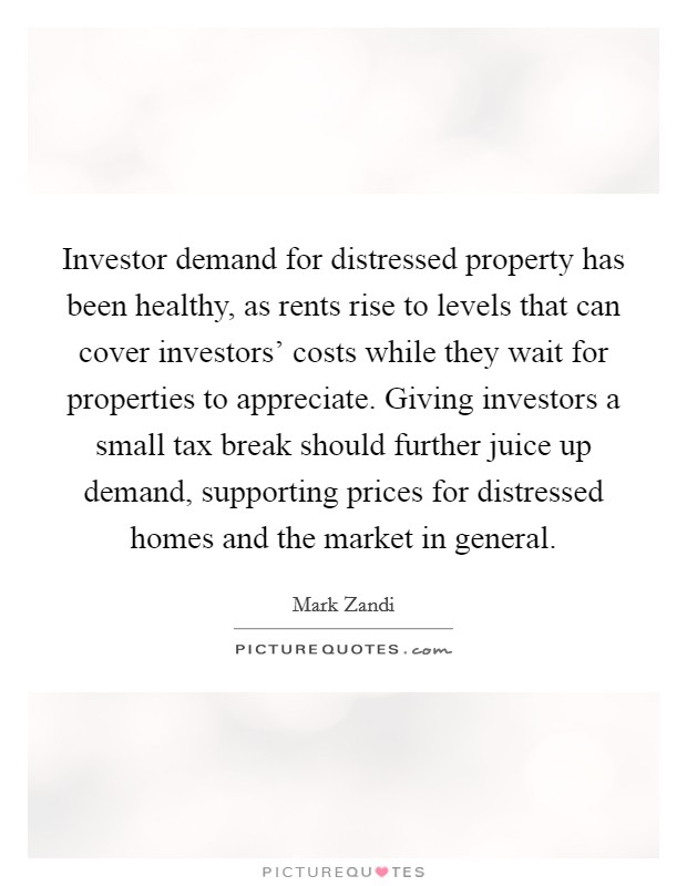 Investor demand for distressed property has been healthy, as rents rise to levels that can cover investors' costs while they wait for properties to appreciate. Giving investors a small tax break should further juice up demand, supporting prices for distressed homes and the market in general Picture Quote #1