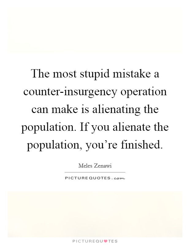 The most stupid mistake a counter-insurgency operation can make is alienating the population. If you alienate the population, you're finished Picture Quote #1