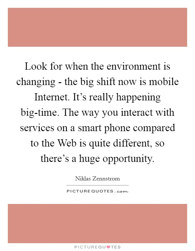 Look for when the environment is changing - the big shift now is mobile Internet. It's really happening big-time. The way you interact with services on a smart phone compared to the Web is quite different, so there's a huge opportunity Picture Quote #1