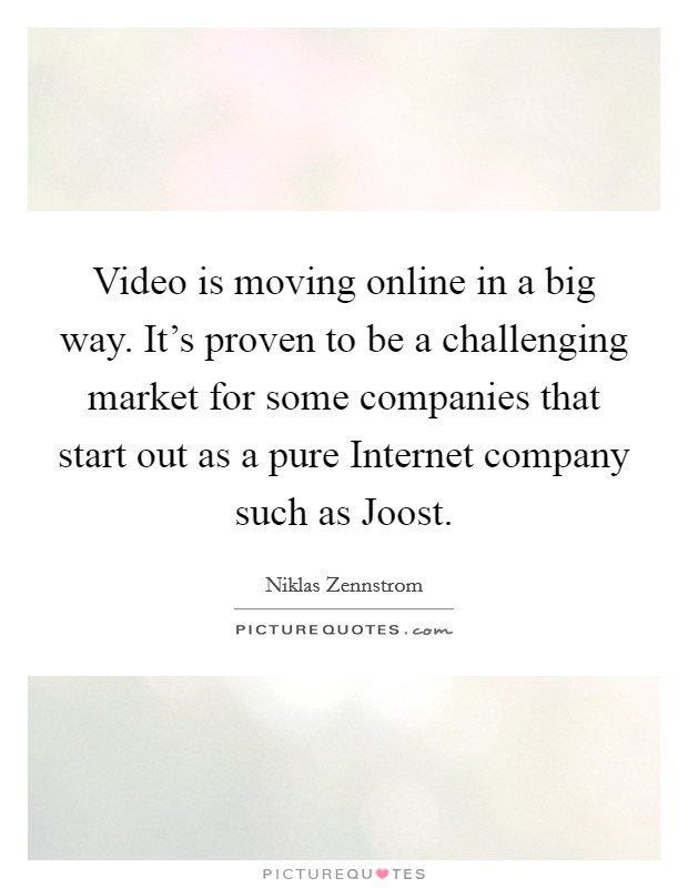 Video is moving online in a big way. It's proven to be a challenging market for some companies that start out as a pure Internet company such as Joost Picture Quote #1