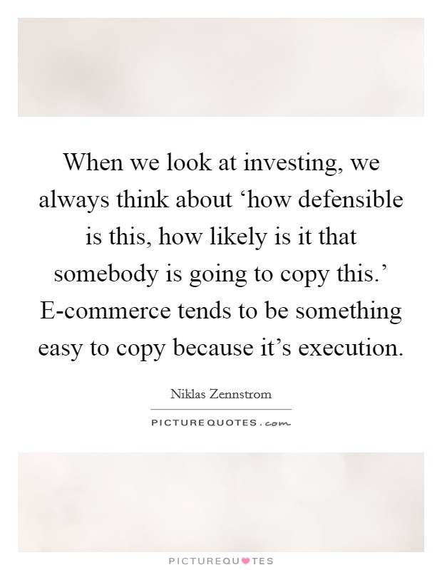 When we look at investing, we always think about 'how defensible is this, how likely is it that somebody is going to copy this.' E-commerce tends to be something easy to copy because it's execution Picture Quote #1