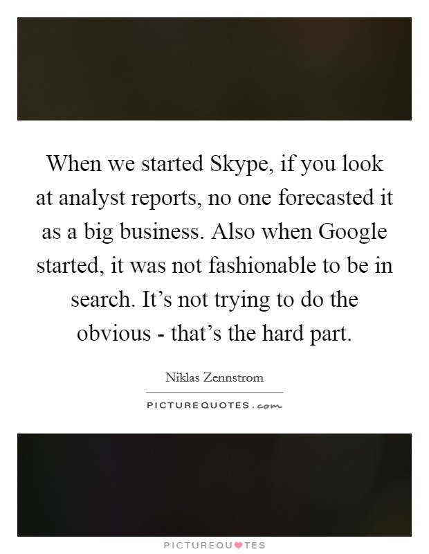 When we started Skype, if you look at analyst reports, no one forecasted it as a big business. Also when Google started, it was not fashionable to be in search. It's not trying to do the obvious - that's the hard part Picture Quote #1