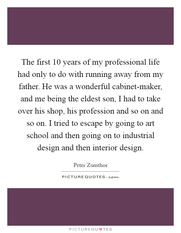 The first 10 years of my professional life had only to do with running away from my father. He was a wonderful cabinet-maker, and me being the eldest son, I had to take over his shop, his profession and so on and so on. I tried to escape by going to art school and then going on to industrial design and then interior design Picture Quote #1