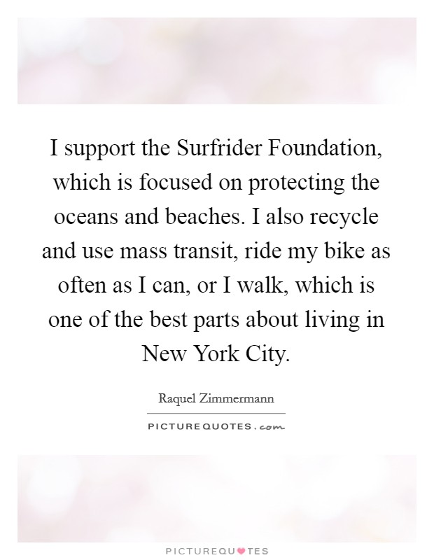 I support the Surfrider Foundation, which is focused on protecting the oceans and beaches. I also recycle and use mass transit, ride my bike as often as I can, or I walk, which is one of the best parts about living in New York City Picture Quote #1