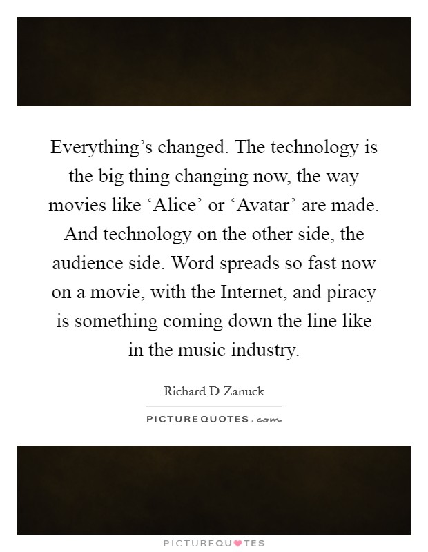 Everything's changed. The technology is the big thing changing now, the way movies like 'Alice' or 'Avatar' are made. And technology on the other side, the audience side. Word spreads so fast now on a movie, with the Internet, and piracy is something coming down the line like in the music industry Picture Quote #1