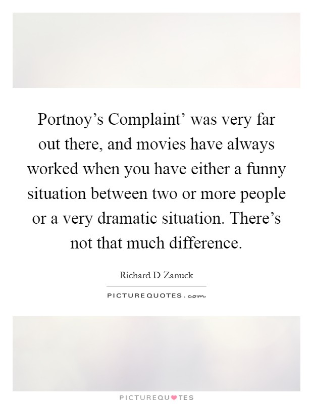 Portnoy's Complaint' was very far out there, and movies have always worked when you have either a funny situation between two or more people or a very dramatic situation. There's not that much difference Picture Quote #1