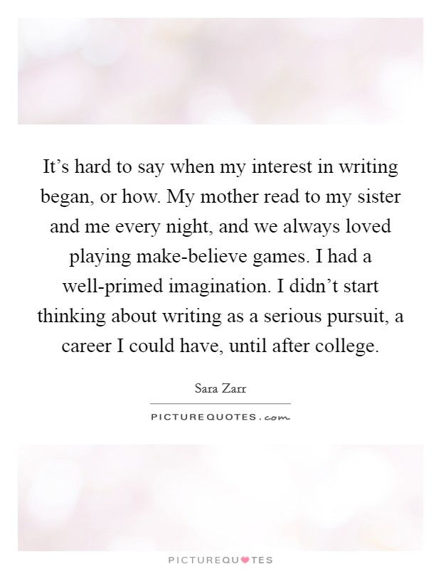 It's hard to say when my interest in writing began, or how. My mother read to my sister and me every night, and we always loved playing make-believe games. I had a well-primed imagination. I didn't start thinking about writing as a serious pursuit, a career I could have, until after college Picture Quote #1