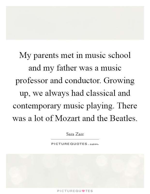 My parents met in music school and my father was a music professor and conductor. Growing up, we always had classical and contemporary music playing. There was a lot of Mozart and the Beatles Picture Quote #1