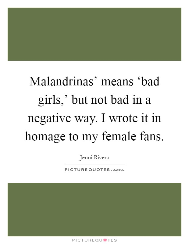 Malandrinas' means 'bad girls,' but not bad in a negative way. I wrote it in homage to my female fans Picture Quote #1