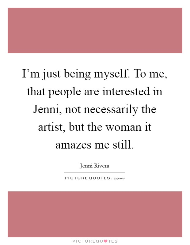 I'm just being myself. To me, that people are interested in Jenni, not necessarily the artist, but the woman it amazes me still Picture Quote #1