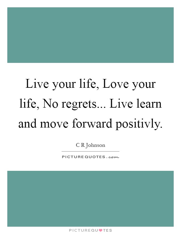 Live your life, Love your life, No regrets... Live learn and move forward positivly Picture Quote #1
