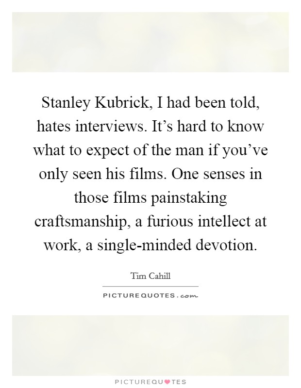 Stanley Kubrick, I had been told, hates interviews. It's hard to know what to expect of the man if you've only seen his films. One senses in those films painstaking craftsmanship, a furious intellect at work, a single-minded devotion Picture Quote #1