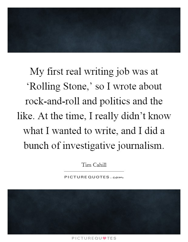 My first real writing job was at 'Rolling Stone,' so I wrote about rock-and-roll and politics and the like. At the time, I really didn't know what I wanted to write, and I did a bunch of investigative journalism Picture Quote #1