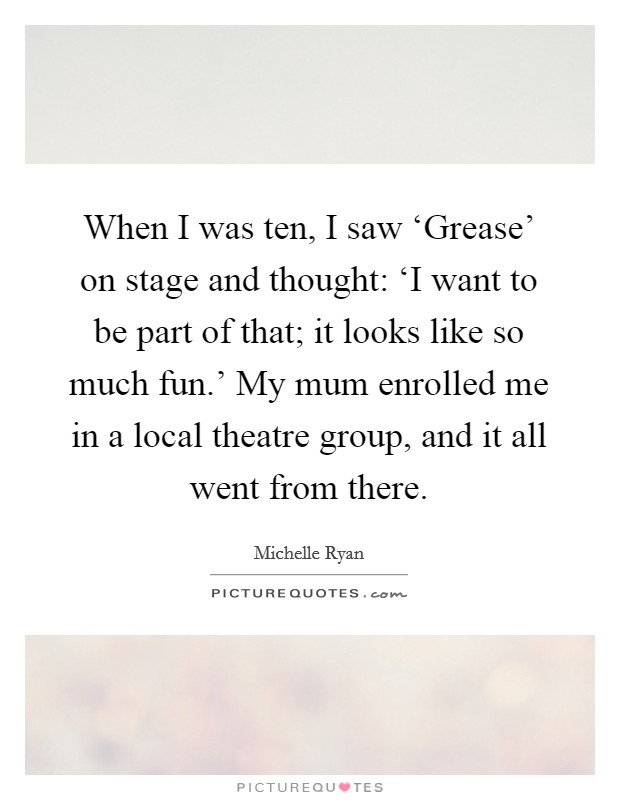 When I was ten, I saw 'Grease' on stage and thought: 'I want to be part of that; it looks like so much fun.' My mum enrolled me in a local theatre group, and it all went from there Picture Quote #1