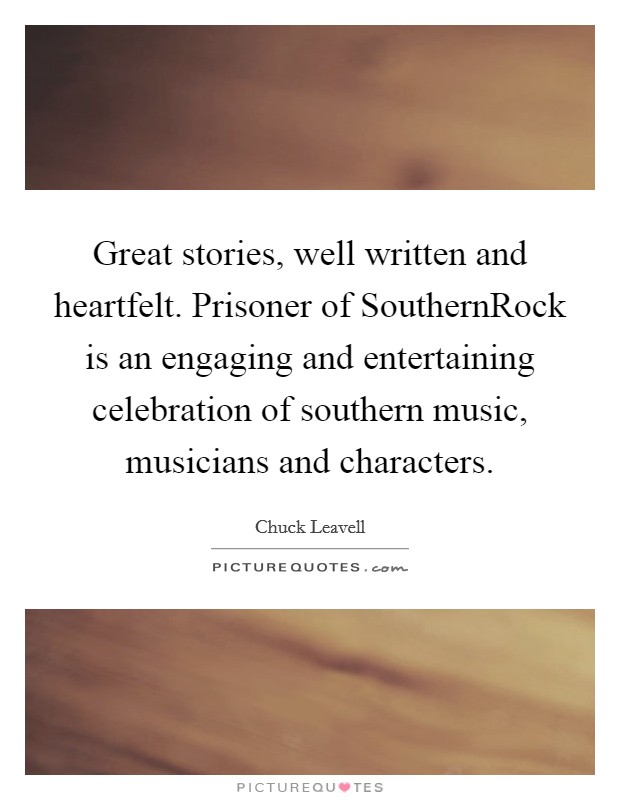 Great stories, well written and heartfelt. Prisoner of SouthernRock is an engaging and entertaining celebration of southern music, musicians and characters Picture Quote #1