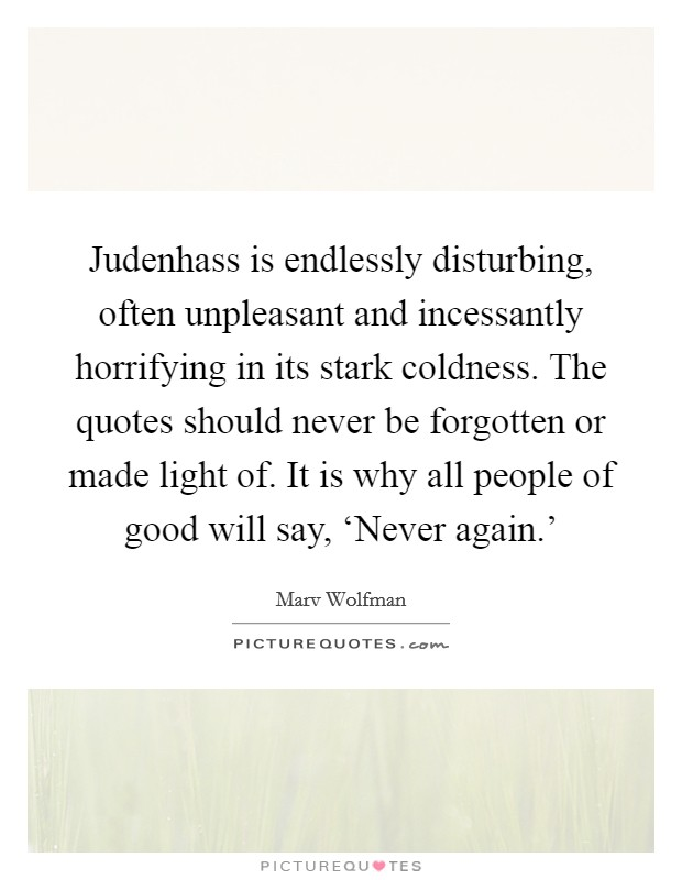 Judenhass is endlessly disturbing, often unpleasant and incessantly horrifying in its stark coldness. The quotes should never be forgotten or made light of. It is why all people of good will say, 'Never again.' Picture Quote #1