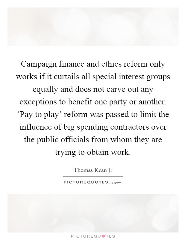 Campaign finance and ethics reform only works if it curtails all special interest groups equally and does not carve out any exceptions to benefit one party or another. 'Pay to play' reform was passed to limit the influence of big spending contractors over the public officials from whom they are trying to obtain work Picture Quote #1