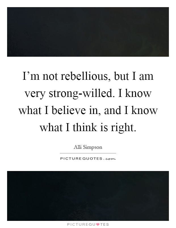 I'm not rebellious, but I am very strong-willed. I know what I believe in, and I know what I think is right Picture Quote #1