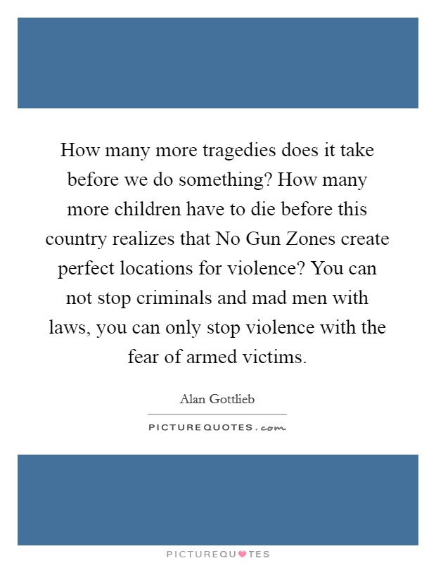 How many more tragedies does it take before we do something? How many more children have to die before this country realizes that No Gun Zones create perfect locations for violence? You can not stop criminals and mad men with laws, you can only stop violence with the fear of armed victims Picture Quote #1