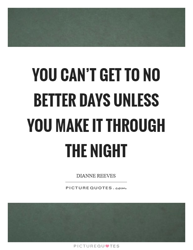 You can\'t get to no better days Unless you make it through ...