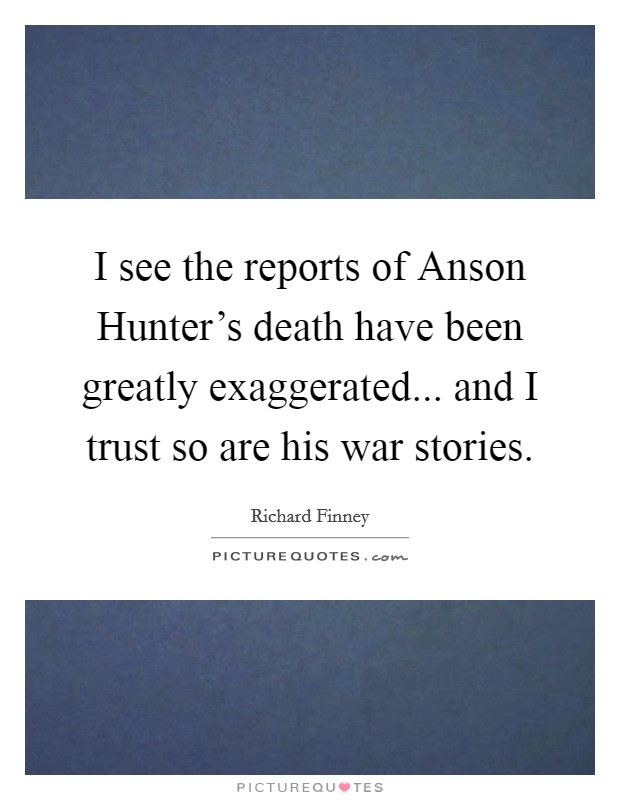 I see the reports of Anson Hunter's death have been greatly exaggerated... and I trust so are his war stories Picture Quote #1