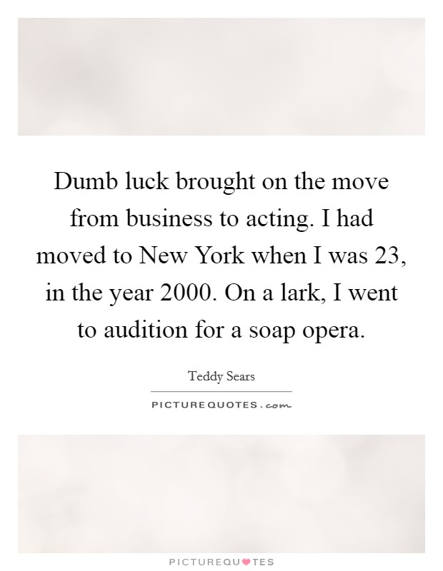 Dumb luck brought on the move from business to acting. I had moved to New York when I was 23, in the year 2000. On a lark, I went to audition for a soap opera Picture Quote #1