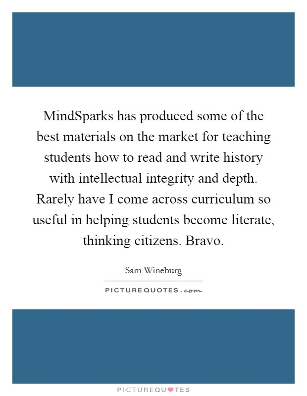 MindSparks has produced some of the best materials on the market for teaching students how to read and write history with intellectual integrity and depth. Rarely have I come across curriculum so useful in helping students become literate, thinking citizens. Bravo Picture Quote #1
