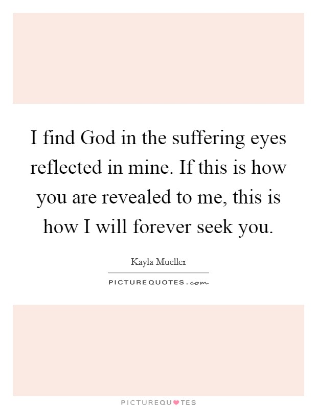 I find God in the suffering eyes reflected in mine. If this is how you are revealed to me, this is how I will forever seek you Picture Quote #1