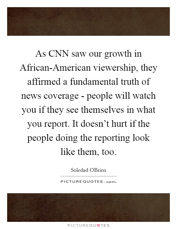 As CNN saw our growth in African-American viewership, they affirmed a fundamental truth of news coverage - people will watch you if they see themselves in what you report. It doesn't hurt if the people doing the reporting look like them, too Picture Quote #1