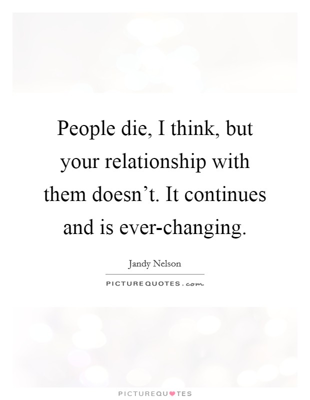 People die, I think, but your relationship with them doesn't. It continues and is ever-changing Picture Quote #1